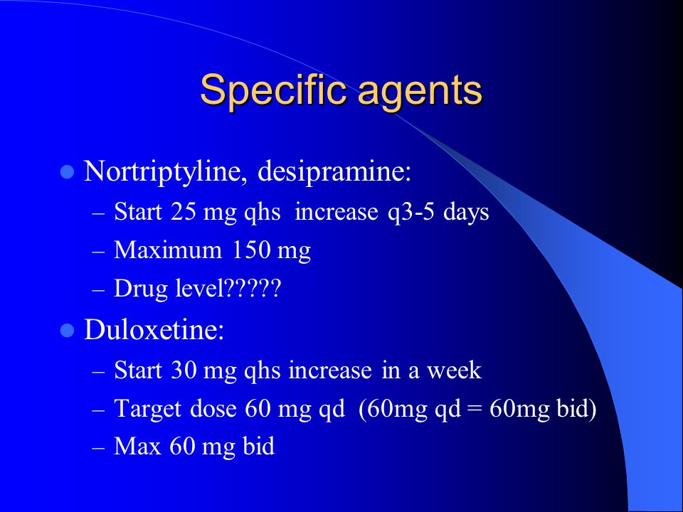 Specific agents Nortriptyline, desipramine: – Start 25 mg qhs increase q3-5 days – Maximum 150 mg – Drug level????? Duloxetine: – Start 30 mg qhs incr