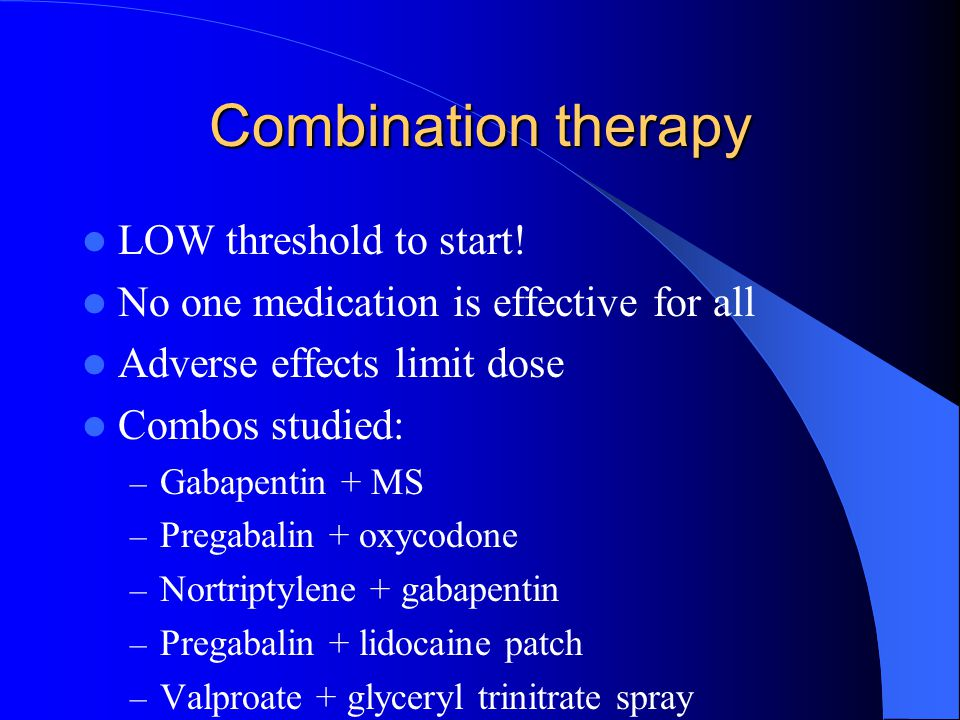 Combination therapy LOW threshold to start! No one medication is effective for all Adverse effects limit dose Combos studied: – Gabapentin + MS – Preg