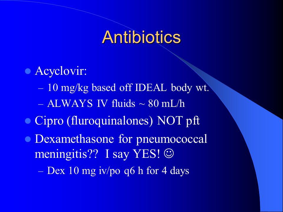 Antibiotics Acyclovir: – 10 mg/kg based off IDEAL body wt. – ALWAYS IV fluids ~ 80 mL/h Cipro (fluroquinalones) NOT pft Dexamethasone for pneumococcal