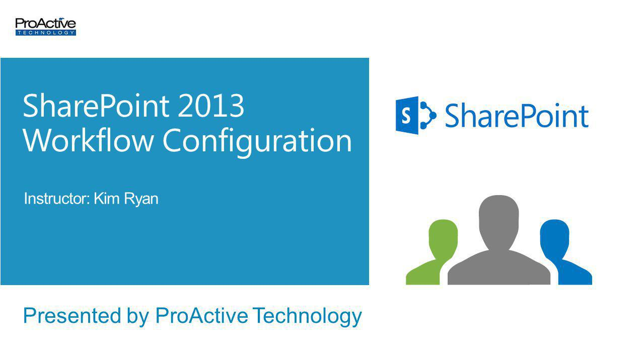 Presented by ProActive Technology SharePoint 2013 Workflow Configuration Instructor: Kim Ryan