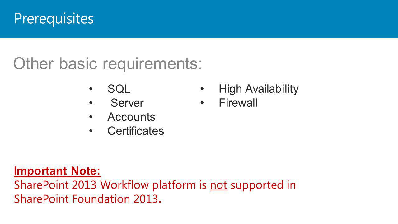 Prerequisites SQL Server Accounts Certificates High Availability Firewall Important Note: SharePoint 2013 Workflow platform is not supported in SharePoint Foundation 2013.