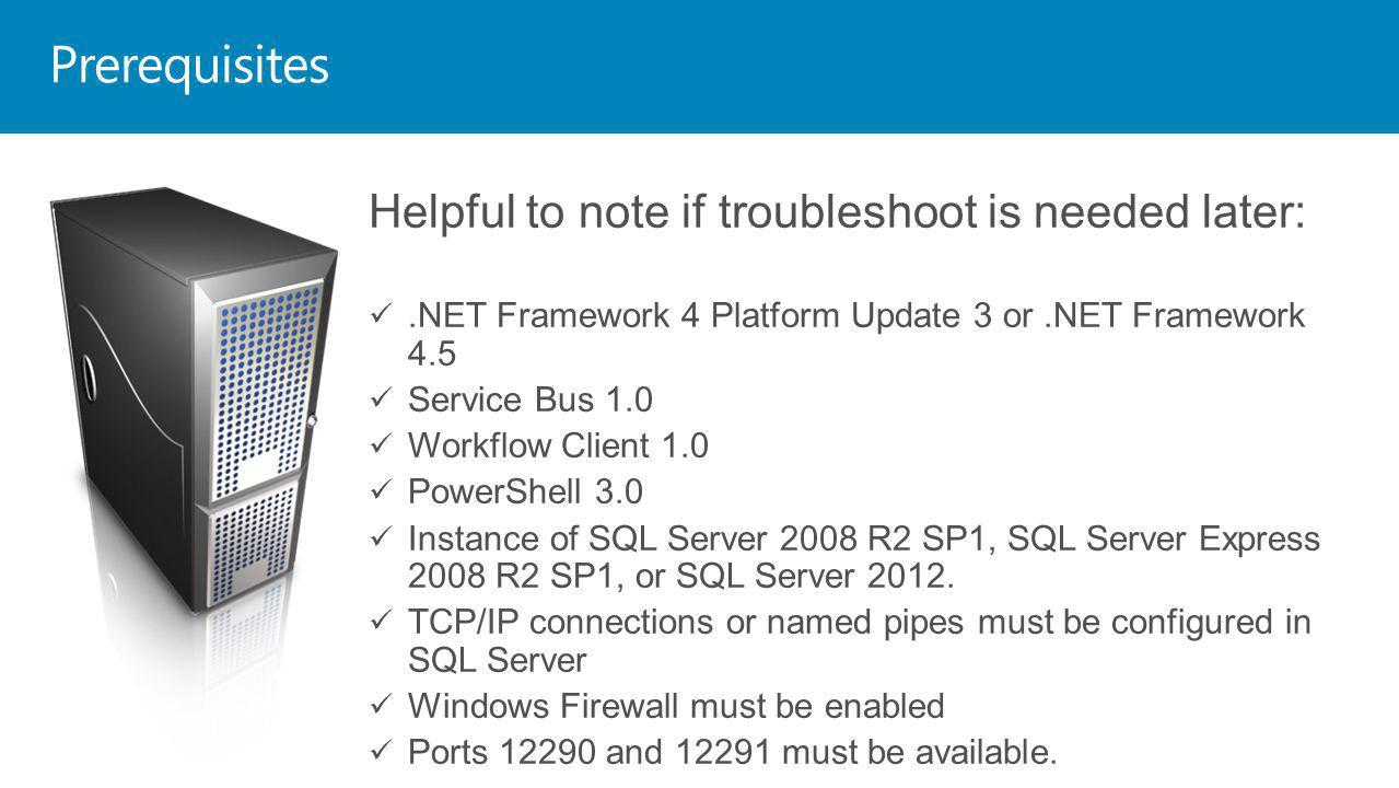 Helpful to note if troubleshoot is needed later:.NET Framework 4 Platform Update 3 or.NET Framework 4.5 Service Bus 1.0 Workflow Client 1.0 PowerShell 3.0 Instance of SQL Server 2008 R2 SP1, SQL Server Express 2008 R2 SP1, or SQL Server 2012.