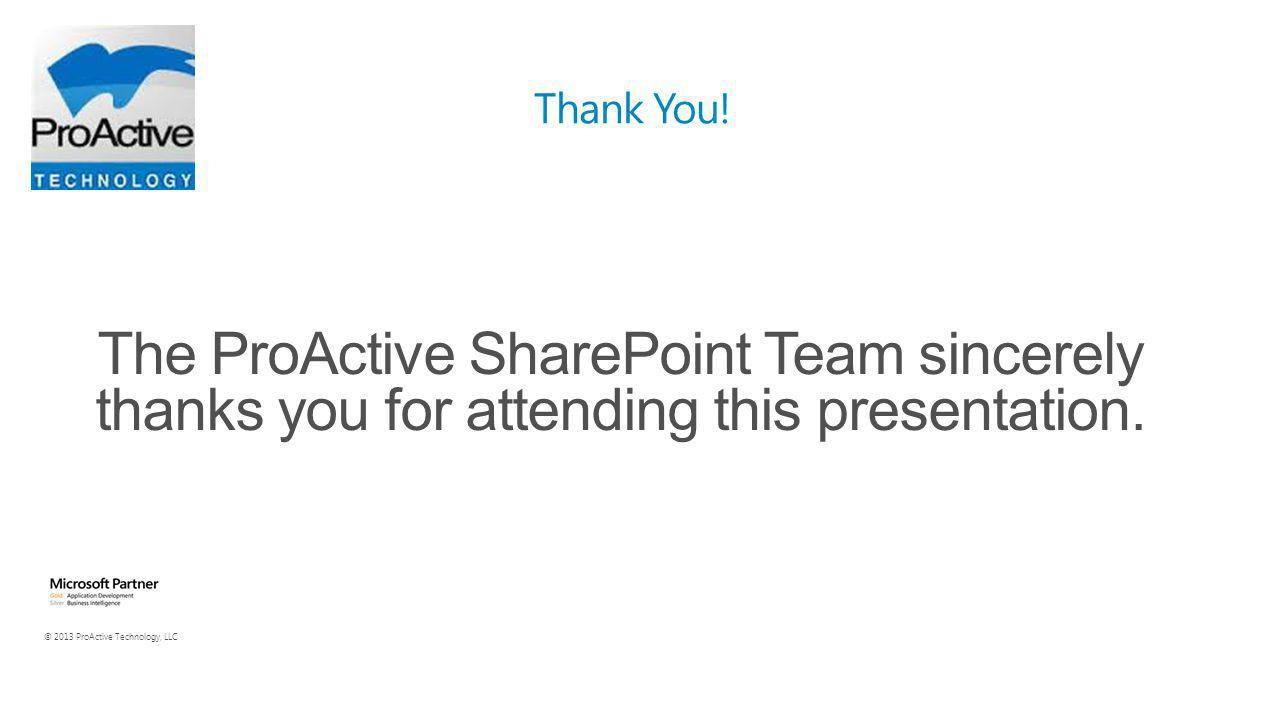 © 2013 ProActive Technology, LLC The ProActive SharePoint Team sincerely thanks you for attending this presentation.
