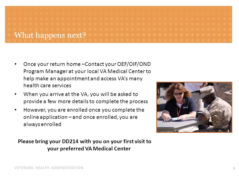 VETERANS HEALTH ADMINISTRATION What happens next? Once your return home –Contact your OEF/OIF/OND Program Manager at your local VA Medical Center to h