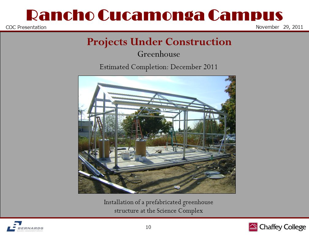 Rancho Cucamonga Campus Projects Under Construction 10 COC Presentation November 29, 2011 Greenhouse Estimated Completion: December 2011 Installation of a prefabricated greenhouse structure at the Science Complex