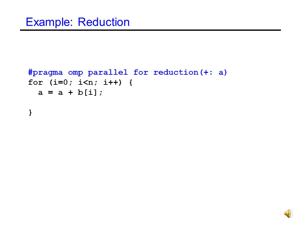Reductions This clause performs a reduction on the variables that appear in list, with the operator operator. Variables must be shared scalars operato