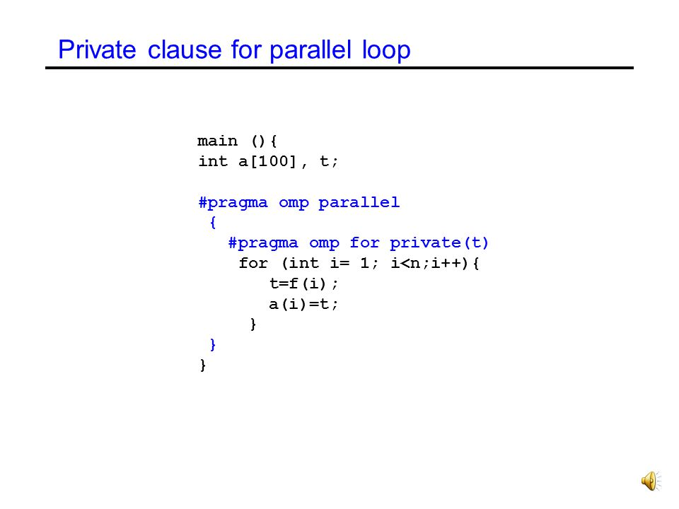 Private clause for parallel loop main (){ int a[100], t; #pragma omp parallel { #pragma omp for private(t) for (int i= 1; i<n;i++){ t=f(i); a(i)=t; }
