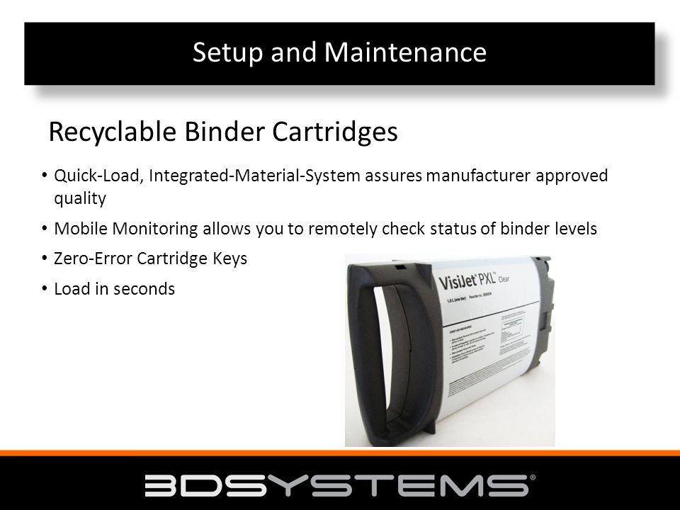 Setup and Maintenance Quick-Load, Integrated-Material-System assures manufacturer approved quality Mobile Monitoring allows you to remotely check status of binder levels Zero-Error Cartridge Keys Load in seconds Recyclable Binder Cartridges