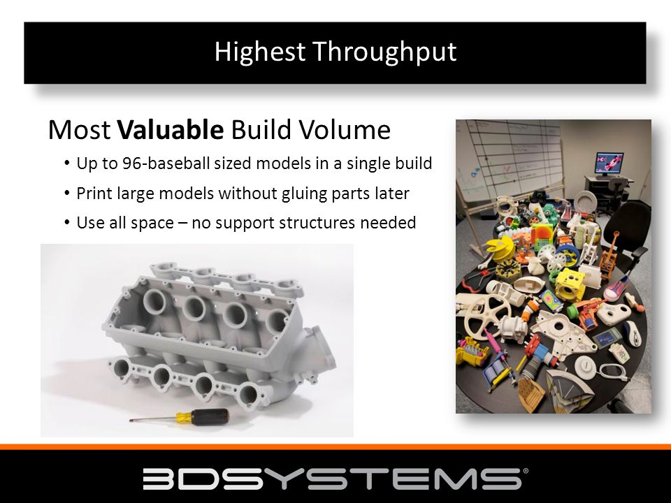 Highest Throughput Up to 96-baseball sized models in a single build Print large models without gluing parts later Use all space – no support structures needed Most Valuable Build Volume