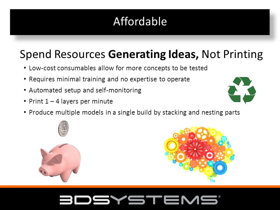 Affordable Spend Resources Generating Ideas, Not Printing Low-cost consumables allow for more concepts to be tested Requires minimal training and no expertise to operate Automated setup and self-monitoring Print 1 – 4 layers per minute Produce multiple models in a single build by stacking and nesting parts