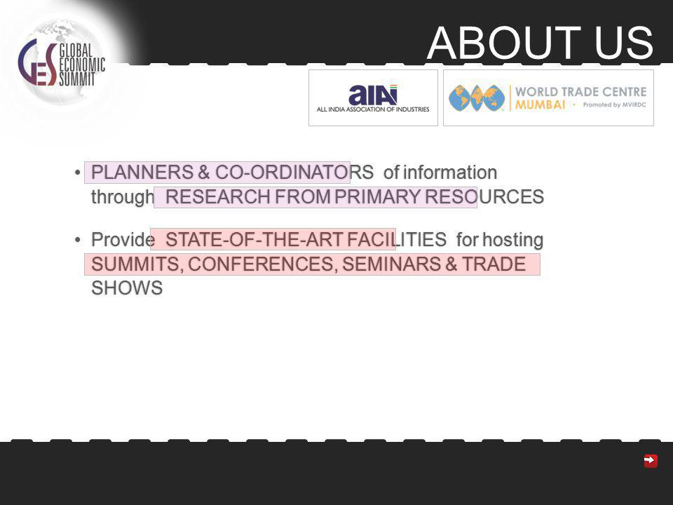 PLANNERS & CO-ORDINATORS of information through RESEARCH FROM PRIMARY RESOURCESPLANNERS & CO-ORDINATORS of information through RESEARCH FROM PRIMARY RESOURCES Provide STATE-OF-THE-ART FACILITIES for hosting SUMMITS, CONFERENCES, SEMINARS & TRADE SHOWSProvide STATE-OF-THE-ART FACILITIES for hosting SUMMITS, CONFERENCES, SEMINARS & TRADE SHOWS ABOUT US