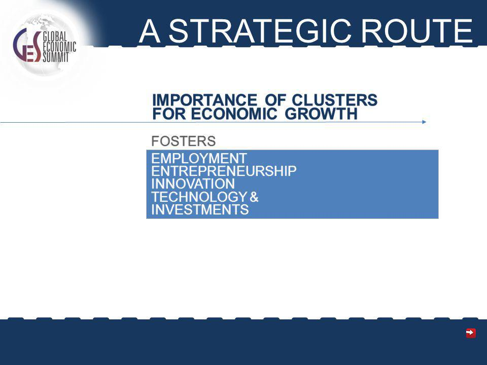 A STRATEGIC ROUTE FOSTERS EMPLOYMENT ENTREPRENEURSHIP INNOVATION TECHNOLOGY & INVESTMENTS IMPORTANCE OF CLUSTERS FOR ECONOMIC GROWTH