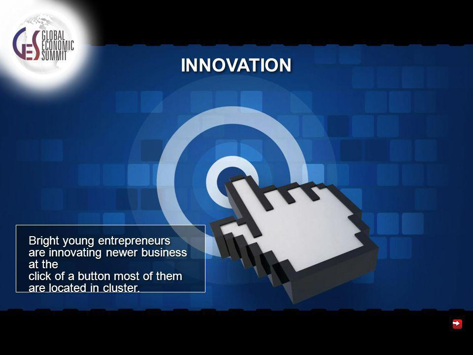 INNOVATION Bright young entrepreneurs are innovating newer business at the click of a button most of them are located in cluster.