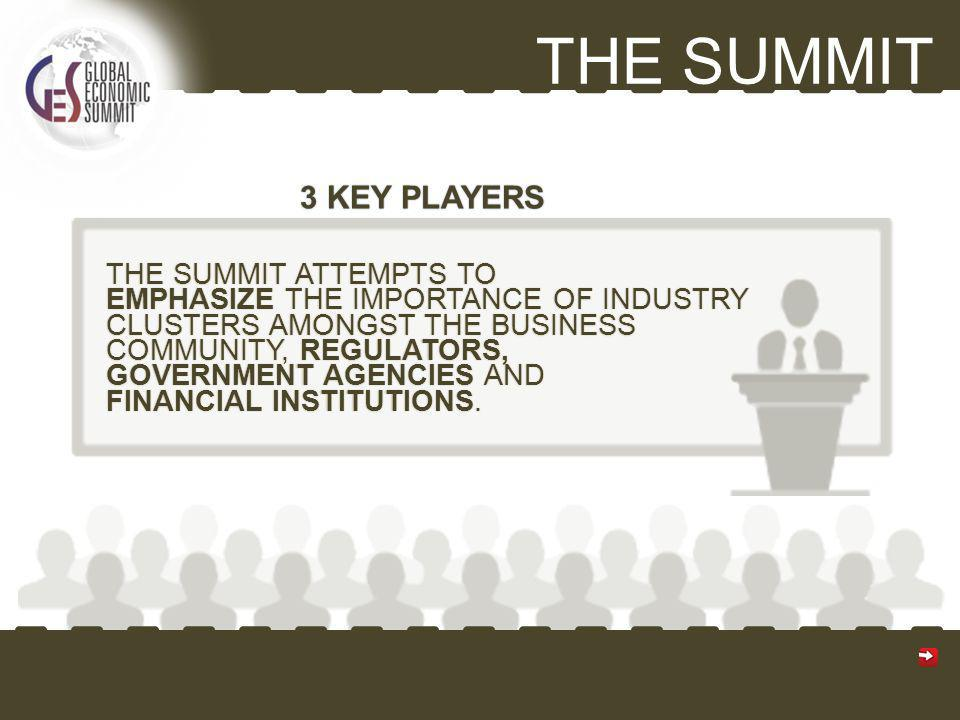 THE SUMMIT THE SUMMIT ATTEMPTS TO EMPHASIZE THE IMPORTANCE OF INDUSTRY CLUSTERS AMONGST THE BUSINESS COMMUNITY, REGULATORS, GOVERNMENT AGENCIES AND FINANCIAL INSTITUTIONS.
