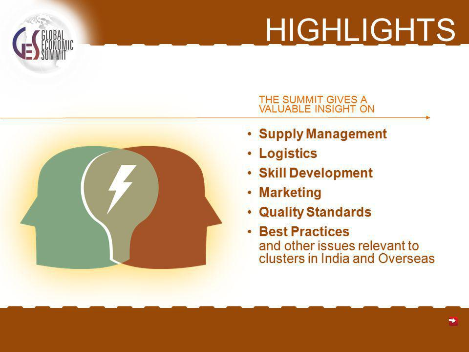 HIGHLIGHTS Supply ManagementSupply Management LogisticsLogistics Skill DevelopmentSkill Development MarketingMarketing Quality StandardsQuality Standards Best PracticesBest Practices and other issues relevant to clusters in India and Overseas THE SUMMIT GIVES A VALUABLE INSIGHT ON
