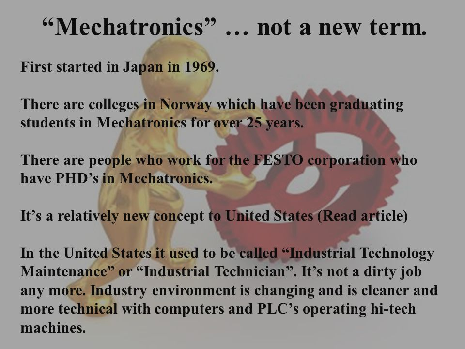 Mechatronics … not a new term. First started in Japan in 1969. There are colleges in Norway which have been graduating students in Mechatronics for ov