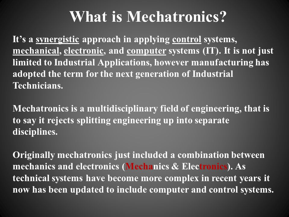 What is Mechatronics? Its a synergistic approach in applying control systems, mechanical, electronic, and computer systems (IT). It is not just limite