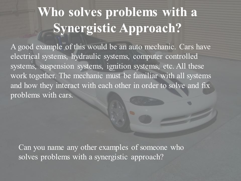 Who solves problems with a Synergistic Approach? A good example of this would be an auto mechanic. Cars have electrical systems, hydraulic systems, co