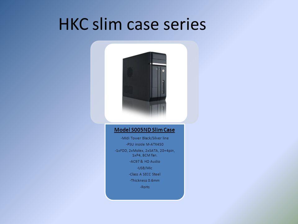 HKC slim case series Model S005ND Slim Case -Midi Tower Black/Silver line -PSU inside M-ATX450 -1xFDD, 2xMolex, 2xSATA, 20+4pin, 1xP4, 8CM fan. -AC97
