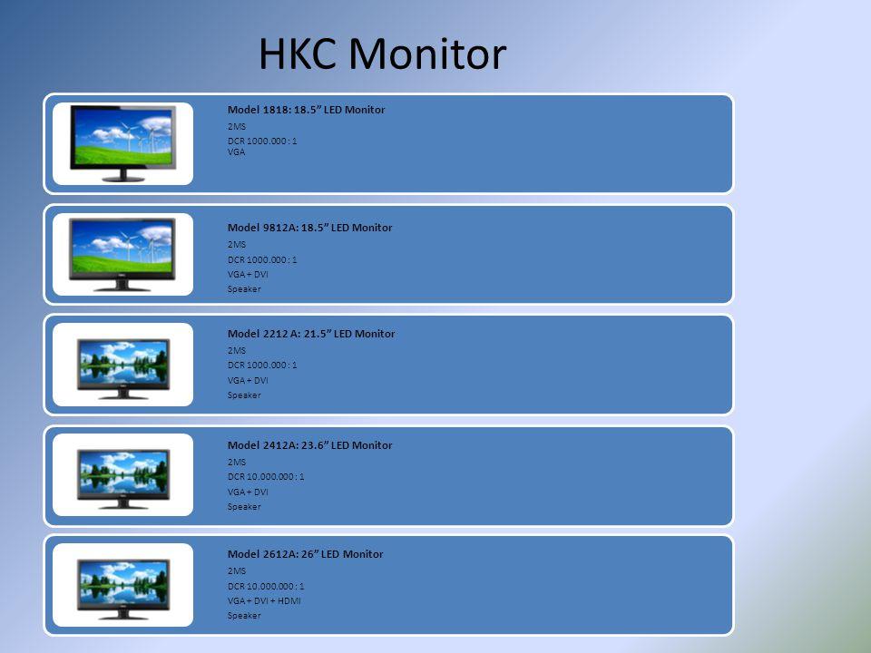 HKC Monitor Model 1818: 18.5 LED Monitor 2MS DCR 1000.000 : 1 VGA Model 9812A: 18.5 LED Monitor 2MS DCR 1000.000 : 1 VGA + DVI Speaker Model 2212 A: 2