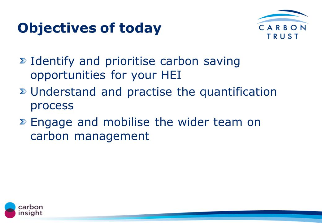 Objectives of today Identify and prioritise carbon saving opportunities for your HEI Understand and practise the quantification process Engage and mobilise the wider team on carbon management