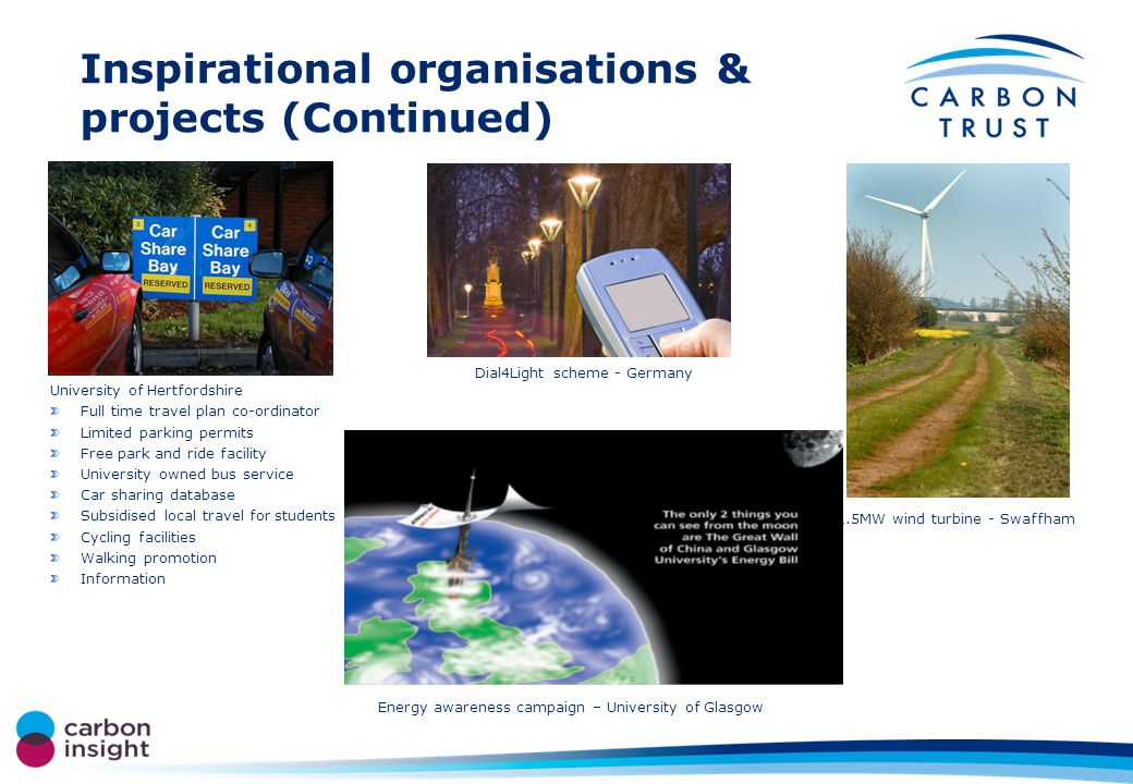 Inspirational organisations & projects (Continued) 1.5MW wind turbine - Swaffham Energy awareness campaign – University of Glasgow Dial4Light scheme - Germany University of Hertfordshire Full time travel plan co-ordinator Limited parking permits Free park and ride facility University owned bus service Car sharing database Subsidised local travel for students Cycling facilities Walking promotion Information