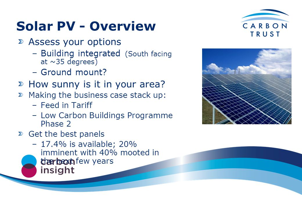 Solar PV - Overview Assess your options –Building integrated (South facing at ~35 degrees) –Ground mount.