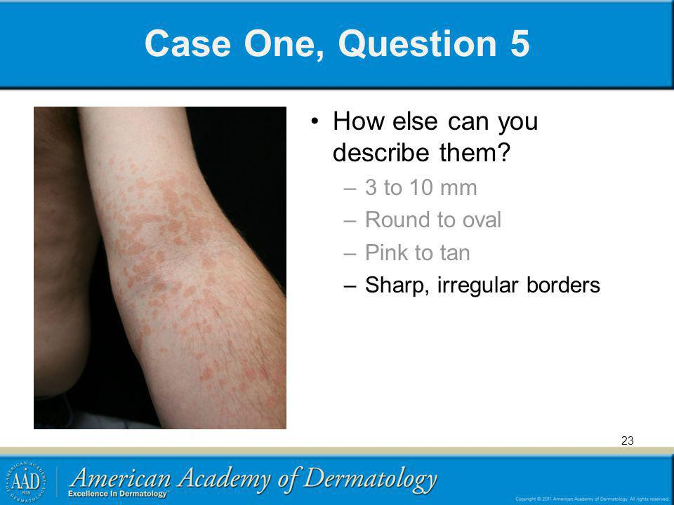 Case One, Question 5 How else can you describe them? –3 to 10 mm –Round to oval –Pink to tan –Sharp, irregular borders 23