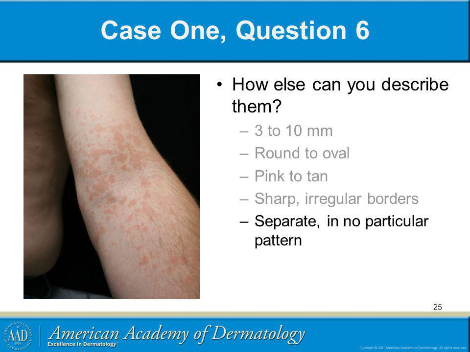 Case One, Question 6 How else can you describe them? –3 to 10 mm –Round to oval –Pink to tan –Sharp, irregular borders –Separate, in no particular pat