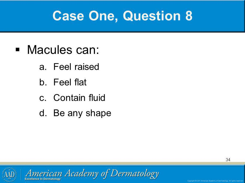 Case One, Question 8 Macules can: a. Feel raised b. Feel flat c. Contain fluid d. Be any shape 34