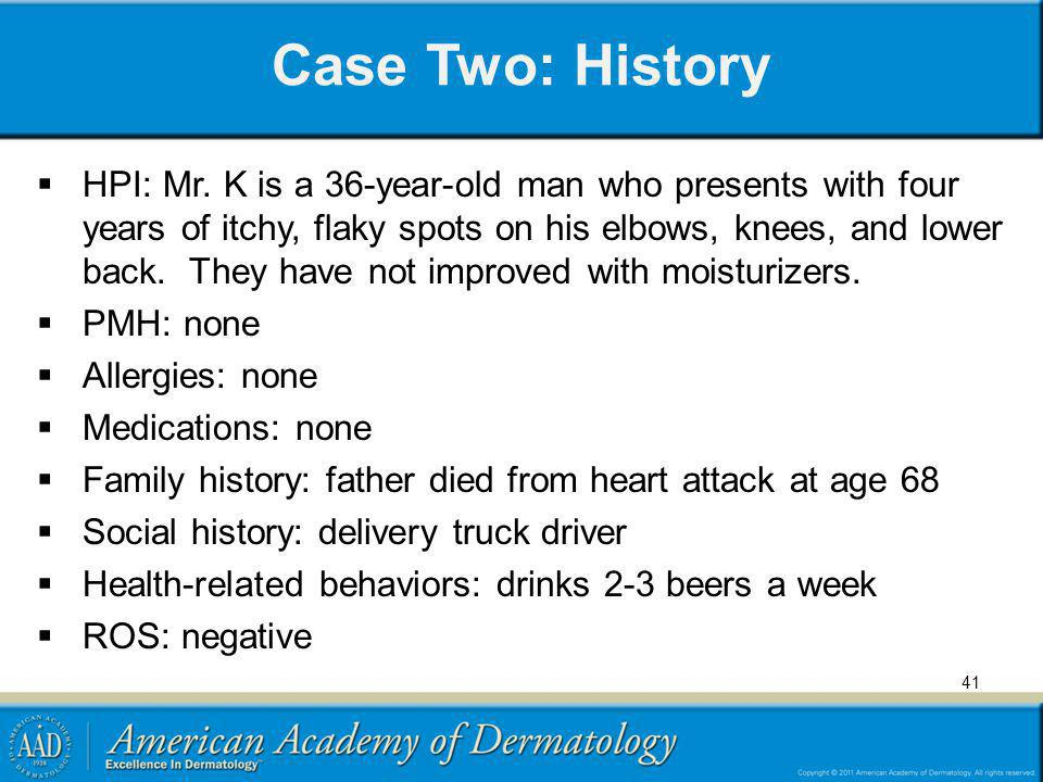 Case Two: History HPI: Mr. K is a 36-year-old man who presents with four years of itchy, flaky spots on his elbows, knees, and lower back. They have n