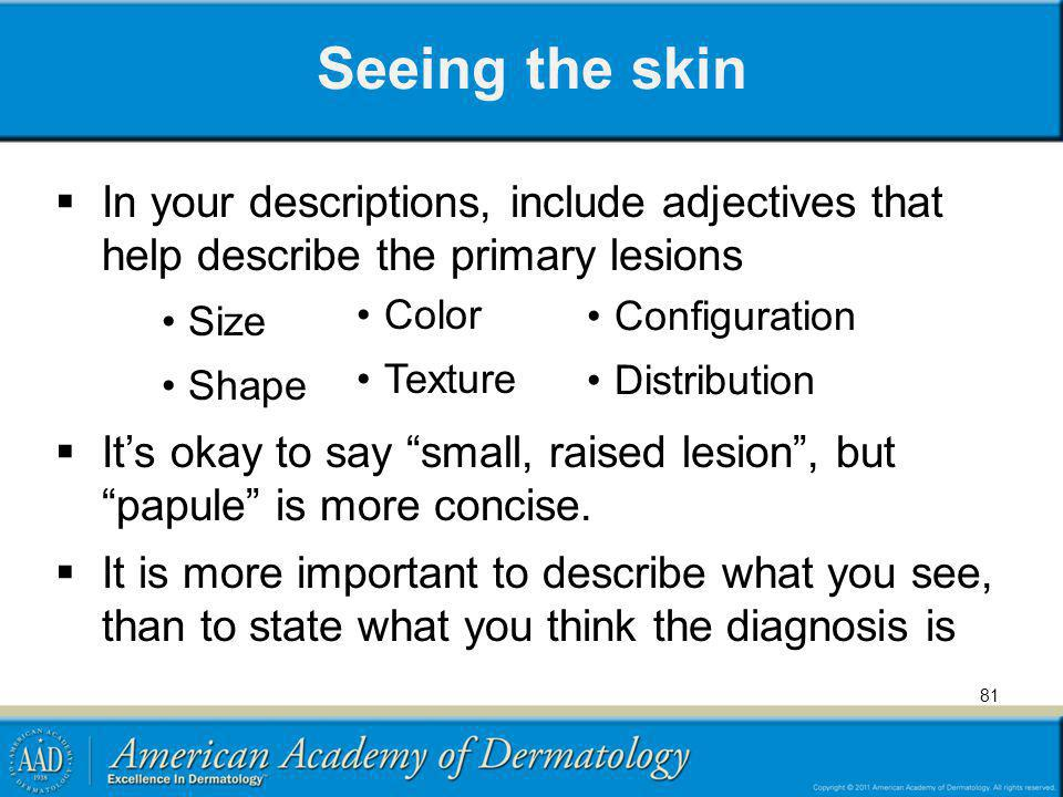 Seeing the skin In your descriptions, include adjectives that help describe the primary lesions Size Shape Its okay to say small, raised lesion, but p