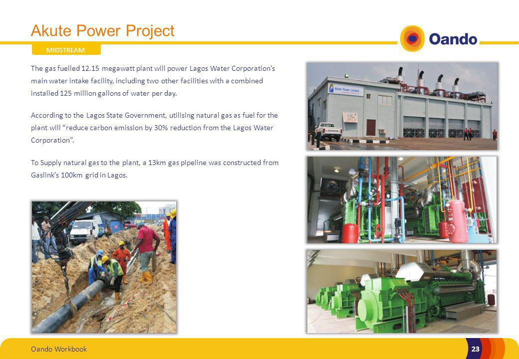 Oando Workbook23 Akute Power Project The gas fuelled 12.15 megawatt plant will power Lagos Water Corporations main water intake facility, including two other facilities with a combined installed 125 million gallons of water per day.