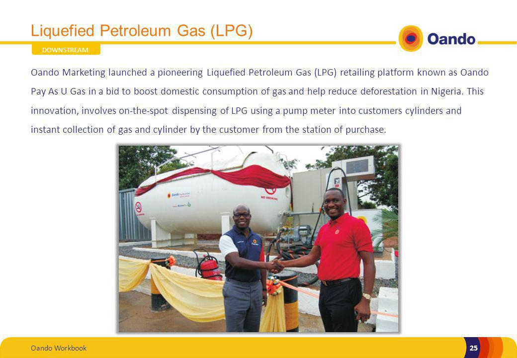 Oando Workbook25 Liquefied Petroleum Gas (LPG) Oando Marketing launched a pioneering Liquefied Petroleum Gas (LPG) retailing platform known as Oando Pay As U Gas in a bid to boost domestic consumption of gas and help reduce deforestation in Nigeria.