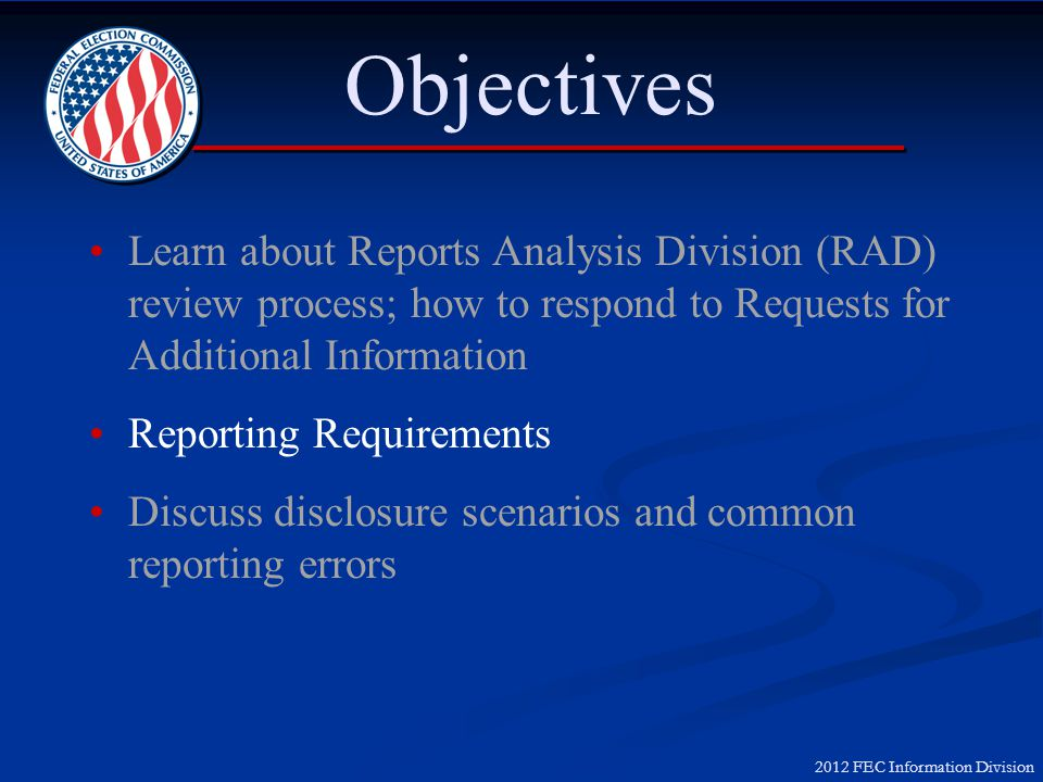 2012 FEC Information Division Objectives Learn about Reports Analysis Division (RAD) review process; how to respond to Requests for Additional Informa