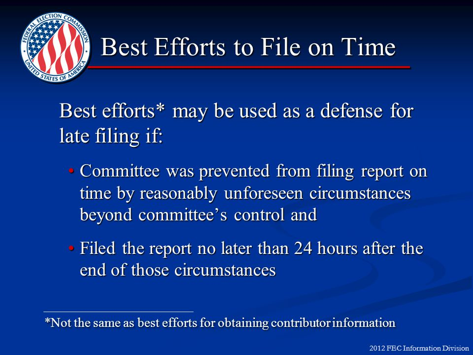 2012 FEC Information Division Best Efforts to File on Time Best efforts* may be used as a defense for late filing if: Committee was prevented from filing report on time by reasonably unforeseen circumstances beyond committees control andCommittee was prevented from filing report on time by reasonably unforeseen circumstances beyond committees control and Filed the report no later than 24 hours after the end of those circumstancesFiled the report no later than 24 hours after the end of those circumstances *Not the same as best efforts for obtaining contributor information