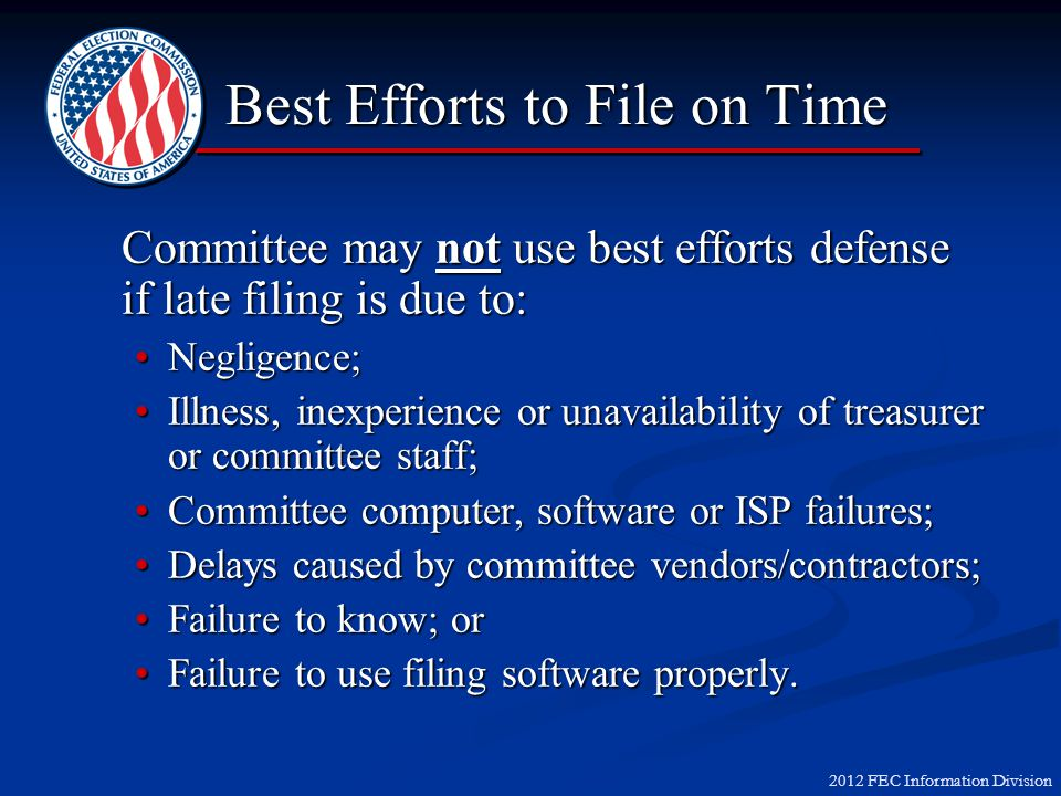 2012 FEC Information Division Committee may not use best efforts defense if late filing is due to: Negligence;Negligence; Illness, inexperience or una