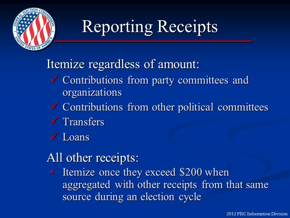 2012 FEC Information Division Reporting Receipts Itemize regardless of amount: Contributions from party committees and organizations Contributions fro
