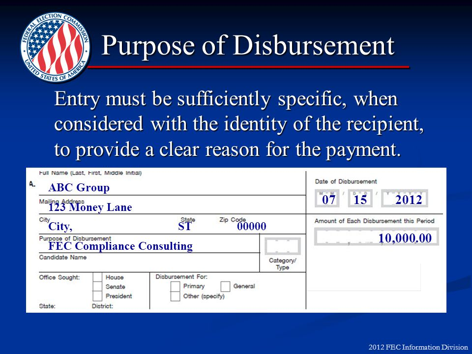 2012 FEC Information Division Purpose of Disbursement Entry must be sufficiently specific, when considered with the identity of the recipient, to provide a clear reason for the payment.