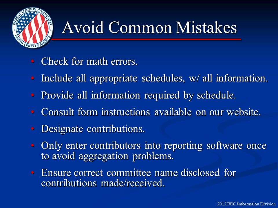 2012 FEC Information Division Avoid Common Mistakes Check for math errors.Check for math errors. Include all appropriate schedules, w/ all information