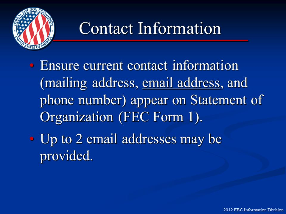 2012 FEC Information Division Ensure current contact information (mailing address, email address, and phone number) appear on Statement of Organization (FEC Form 1).Ensure current contact information (mailing address, email address, and phone number) appear on Statement of Organization (FEC Form 1).