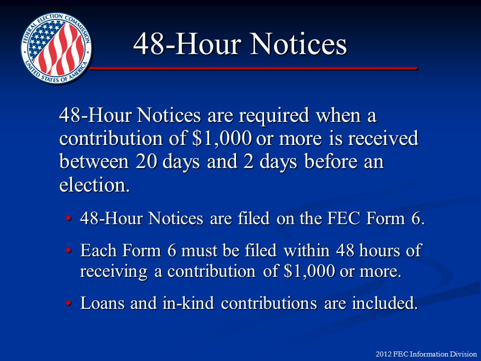 2012 FEC Information Division 48-Hour Notices 48-Hour Notices are required when a contribution of $1,000 or more is received between 20 days and 2 days before an election.