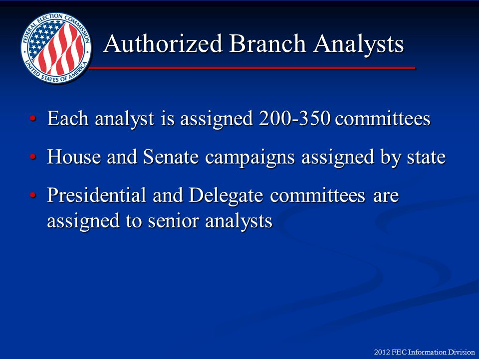 2012 FEC Information Division Authorized Branch Analysts Each analyst is assigned 200-350 committeesEach analyst is assigned 200-350 committees House and Senate campaigns assigned by stateHouse and Senate campaigns assigned by state Presidential and Delegate committees are assigned to senior analystsPresidential and Delegate committees are assigned to senior analysts