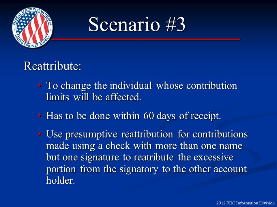 2012 FEC Information Division Scenario #3 Reattribute: To change the individual whose contribution limits will be affected.To change the individual wh