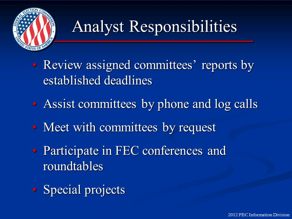 2012 FEC Information Division Analyst Responsibilities Review assigned committees reports by established deadlinesReview assigned committees reports by established deadlines Assist committees by phone and log callsAssist committees by phone and log calls Meet with committees by requestMeet with committees by request Participate in FEC conferences and roundtablesParticipate in FEC conferences and roundtables Special projectsSpecial projects