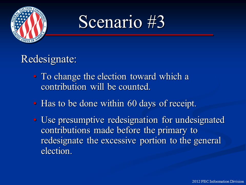 2012 FEC Information Division Scenario #3 Redesignate: To change the election toward which a contribution will be counted.To change the election toward which a contribution will be counted.