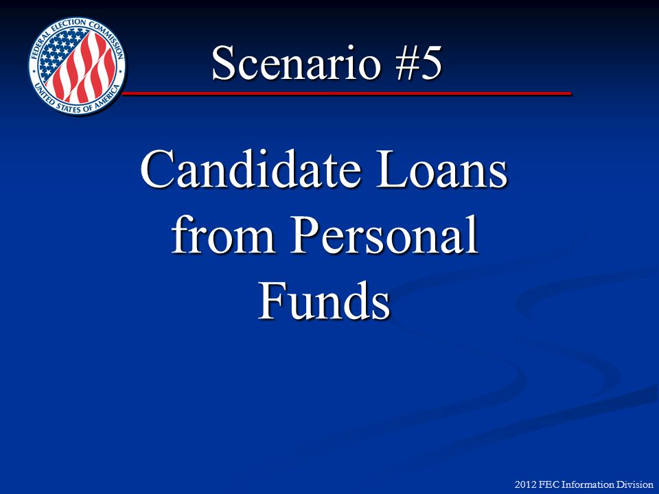 2012 FEC Information Division Candidate Loans from Personal Funds Scenario #5