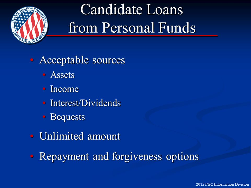 2012 FEC Information Division Candidate Loans from Personal Funds Acceptable sourcesAcceptable sources AssetsAssets IncomeIncome Interest/DividendsInterest/Dividends BequestsBequests Unlimited amountUnlimited amount Repayment and forgiveness optionsRepayment and forgiveness options