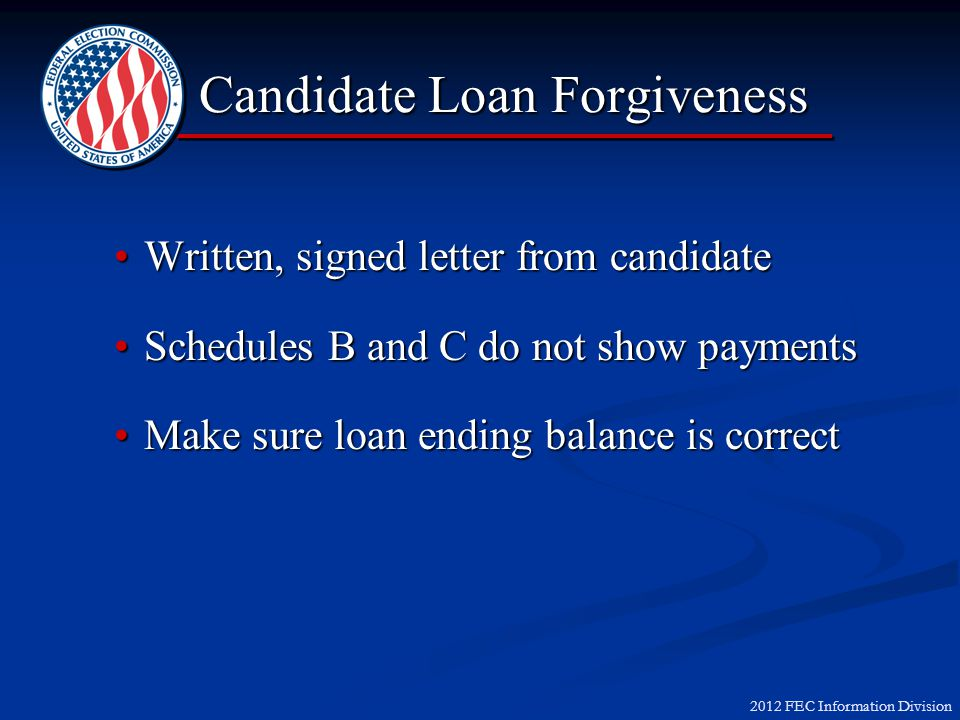 2012 FEC Information Division Candidate Loan Forgiveness Written, signed letter from candidateWritten, signed letter from candidate Schedules B and C do not show paymentsSchedules B and C do not show payments Make sure loan ending balance is correctMake sure loan ending balance is correct