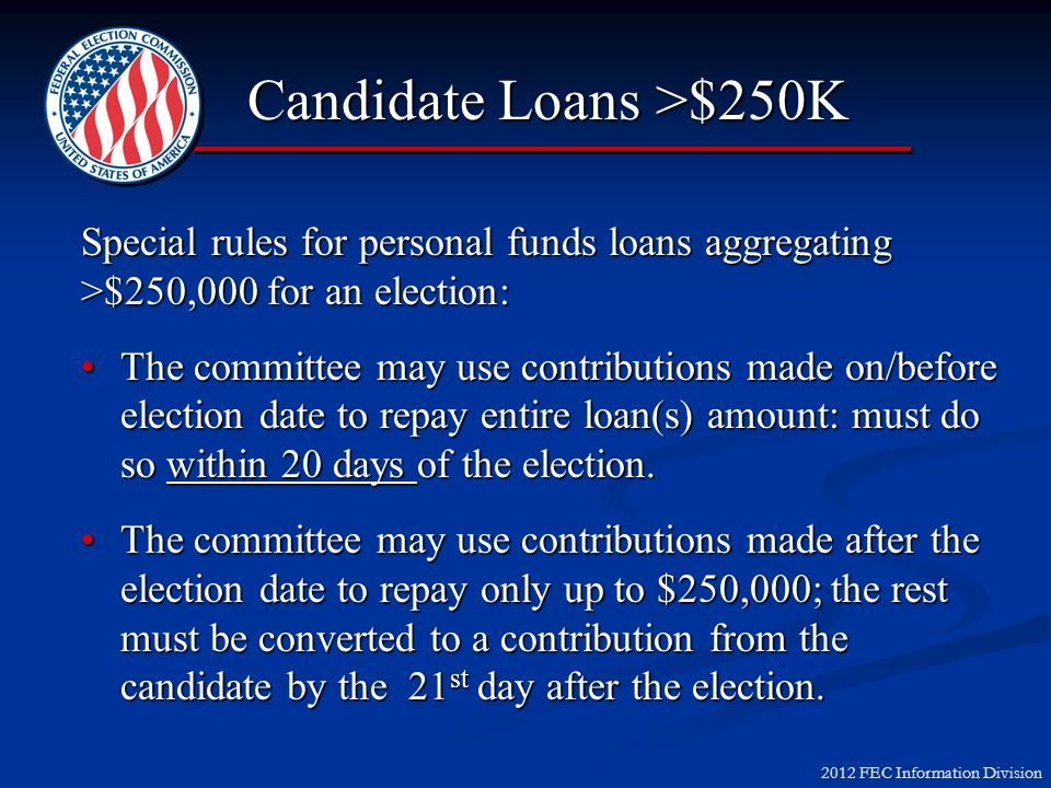 2012 FEC Information Division Candidate Loans >$250K Special rules for personal funds loans aggregating >$250,000 for an election: The committee may use contributions made on/before election date to repay entire loan(s) amount: must do so within 20 days of the election.The committee may use contributions made on/before election date to repay entire loan(s) amount: must do so within 20 days of the election.